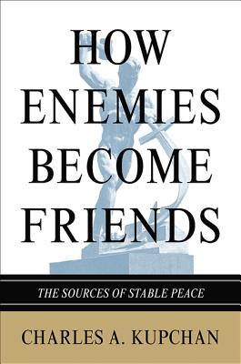 How Enemies Become Friends By Kupchan, Charles A.